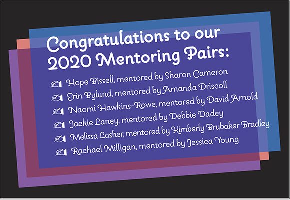Congratulations to our 2020 Mentoring Pairs: − Hope Bissell, mentored by Sharon Cameron − Erin Bylund, mentored by Amanda Driscoll − Naomi Hawkins-Rowe, mentored by David Arnold − Jackie Laney, mentored by Debbie Dadey − Melissa Lasher, mentored by Kimberly Brubaker Bradley − Rachael Milligan, mentored by Jessica Young   For more information about the 2020 SCBWI Midsouth Mentorship Program, click here.
